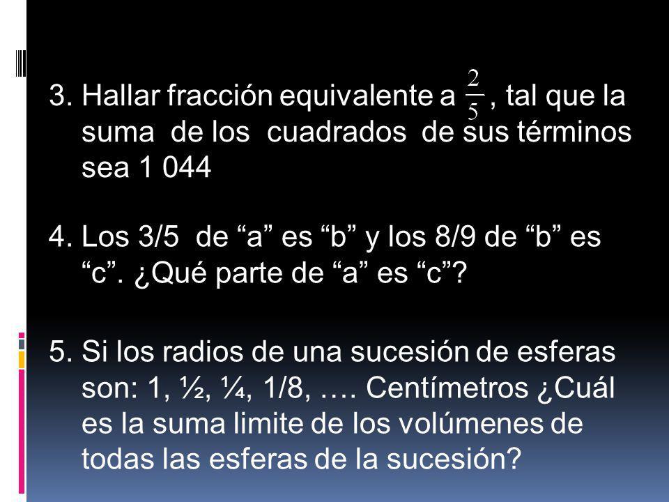 3. Hallar fracción equivalente a, tal que la suma de los cuadrados de sus términos sea 1 044 4. Los 3/5 de a es b y los 8/9 de b es c. ¿Qué parte de a