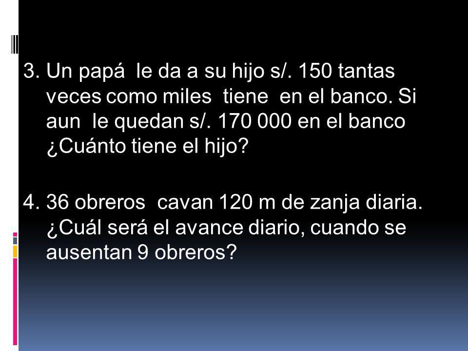 3. Un papá le da a su hijo s/. 150 tantas veces como miles tiene en el banco. Si aun le quedan s/. 170 000 en el banco ¿Cuánto tiene el hijo? 4. 36 ob