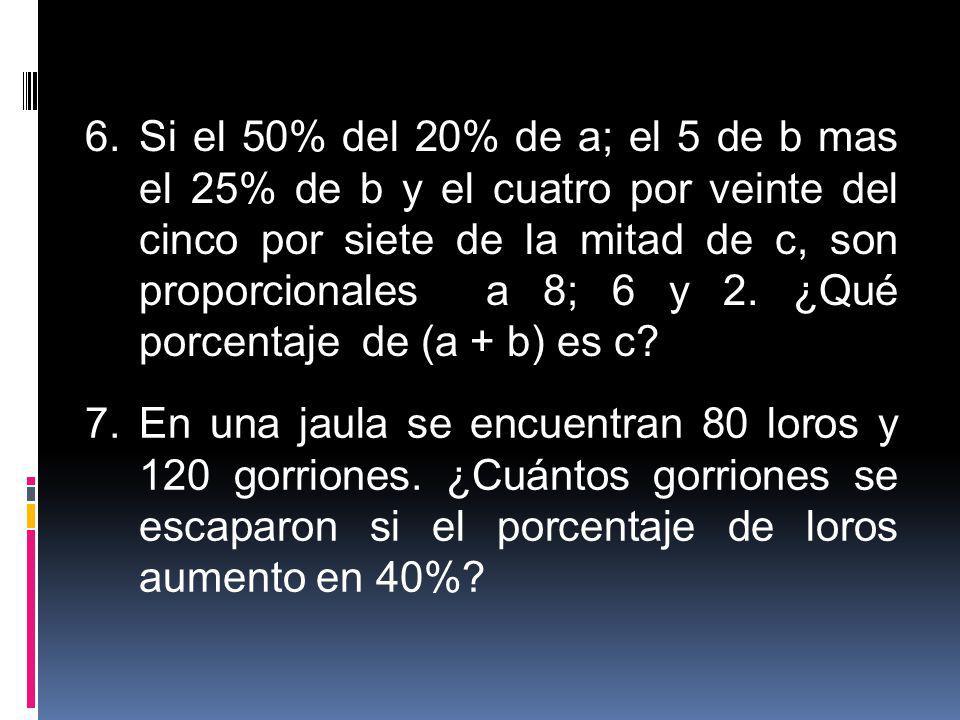 6.Si el 50% del 20% de a; el 5 de b mas el 25% de b y el cuatro por veinte del cinco por siete de la mitad de c, son proporcionales a 8; 6 y 2. ¿Qué p