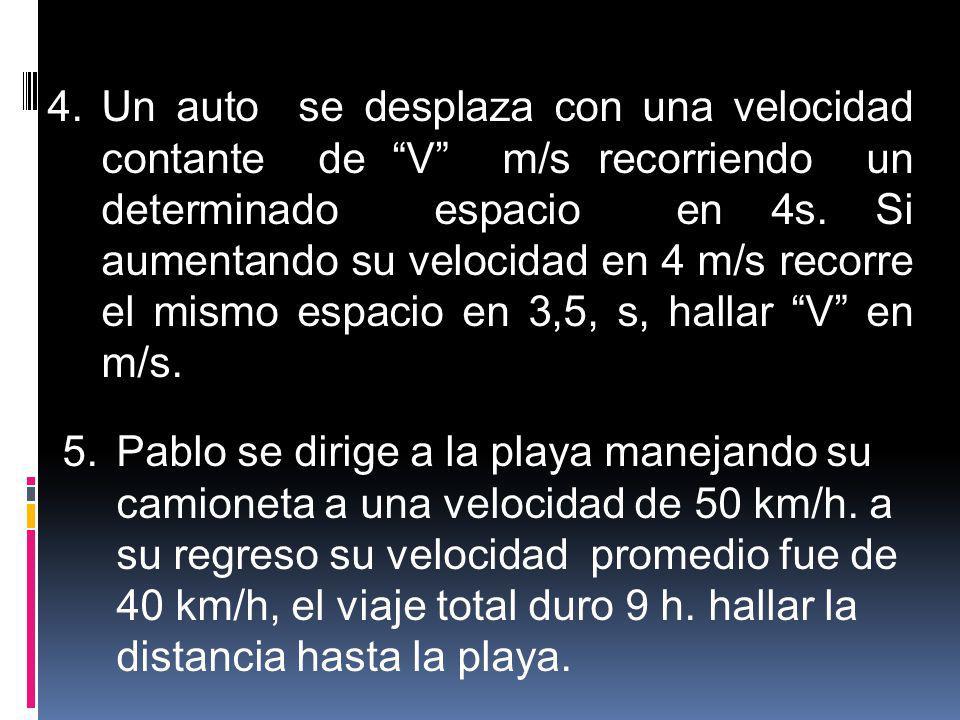 4.Un auto se desplaza con una velocidad contante de V m/s recorriendo un determinado espacio en 4s. Si aumentando su velocidad en 4 m/s recorre el mis