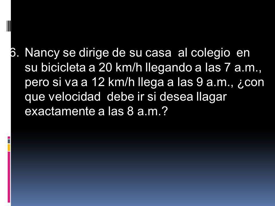 6.Nancy se dirige de su casa al colegio en su bicicleta a 20 km/h llegando a las 7 a.m., pero si va a 12 km/h llega a las 9 a.m., ¿con que velocidad d