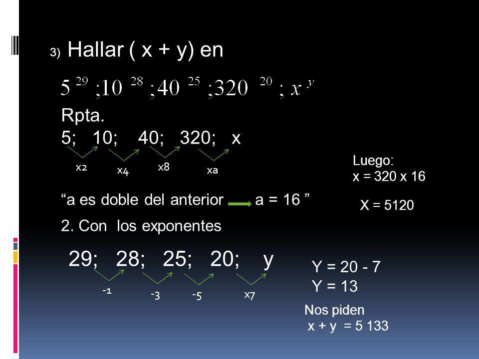 3) Hallar ( x + y) en Rpta. 5; 10; 40; 320; x x2xax8x4 a es doble del anterior a = 16 Luego: x = 320 x 16 X = 5120 2. Con los exponentes 29; 28; 25; 2