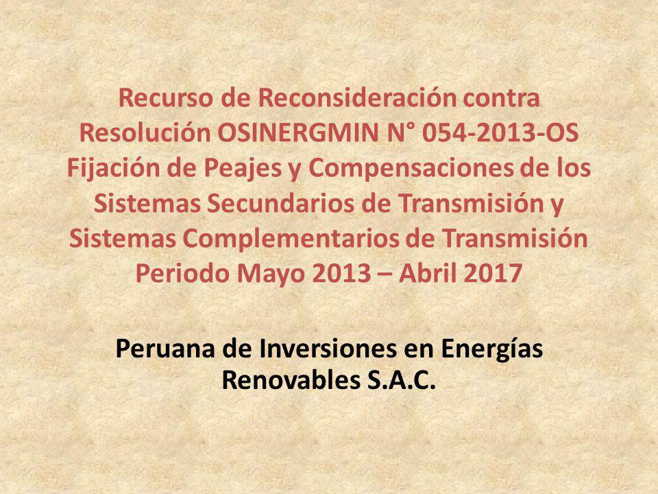 Recurso de Reconsideración contra Resolución OSINERGMIN N° 054-2013-OS Fijación de Peajes y Compensaciones de los Sistemas Secundarios de Transmisión y Sistemas Complementarios de Transmisión Periodo Mayo 2013 – Abril 2017 Peruana de Inversiones en Energías Renovables S.A.C.