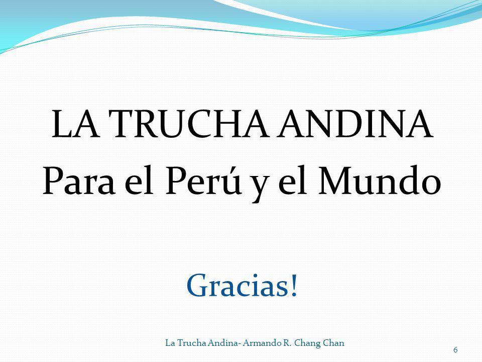 LA TRUCHA ANDINA Para el Perú y el Mundo Gracias! La Trucha Andina- Armando R. Chang Chan 6