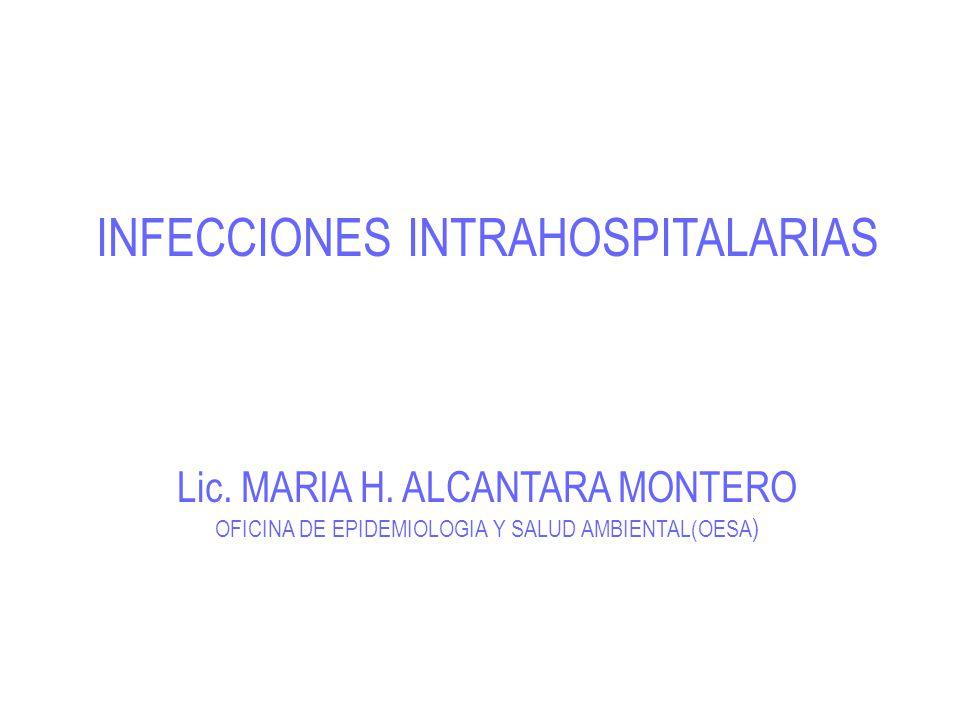 INFECCIONES INTRAHOSPITALARIAS Lic. MARIA H. ALCANTARA MONTERO OFICINA DE EPIDEMIOLOGIA Y SALUD AMBIENTAL(OESA )