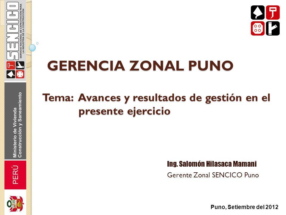GERENCIA ZONAL PUNO Ing. Salomón Hilasaca Mamani Gerente Zonal SENCICO Puno Puno, Setiembre del 2012 Tema: Avances y resultados de gestión en el prese