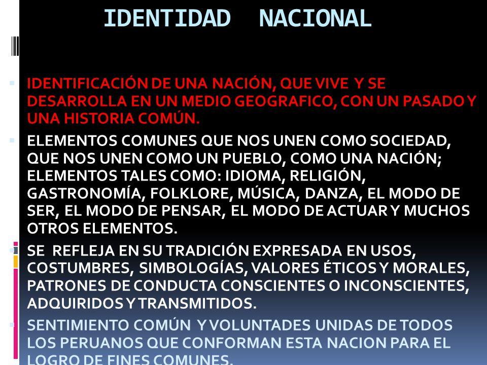 IDENTIDAD NACIONAL IDENTIFICACIÓN DE UNA NACIÓN, QUE VIVE Y SE DESARROLLA EN UN MEDIO GEOGRAFICO, CON UN PASADO Y UNA HISTORIA COMÚN.