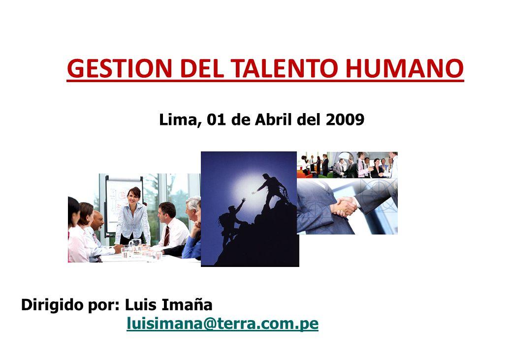 GESTION DEL TALENTO HUMANO Lima, 01 de Abril del 2009 Dirigido por: Luis Imaña luisimana@terra.com.pe