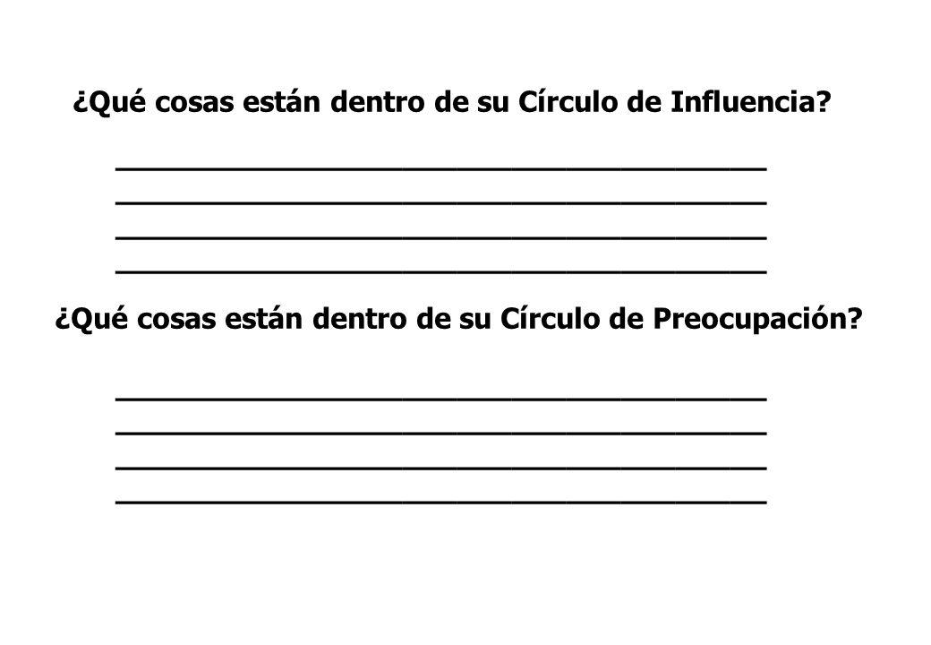 ¿Qué cosas están dentro de su Círculo de Influencia? ¿Qué cosas están dentro de su Círculo de Preocupación? ____________________________________