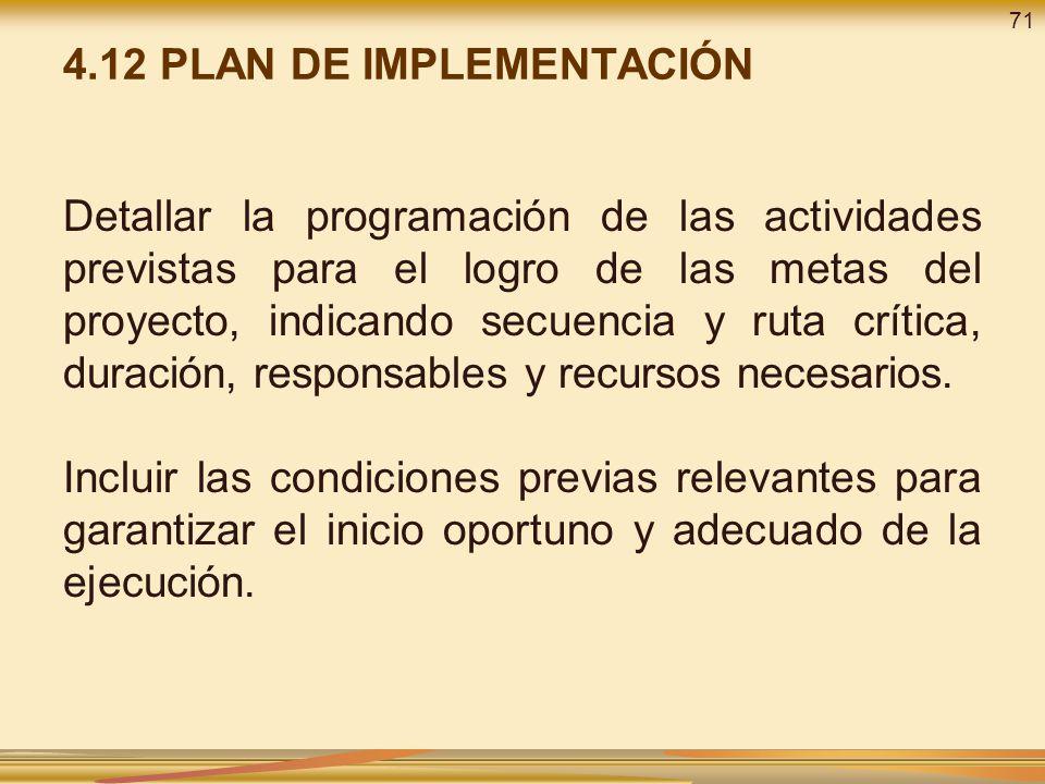 4.12 PLAN DE IMPLEMENTACIÓN Detallar la programación de las actividades previstas para el logro de las metas del proyecto, indicando secuencia y ruta crítica, duración, responsables y recursos necesarios.