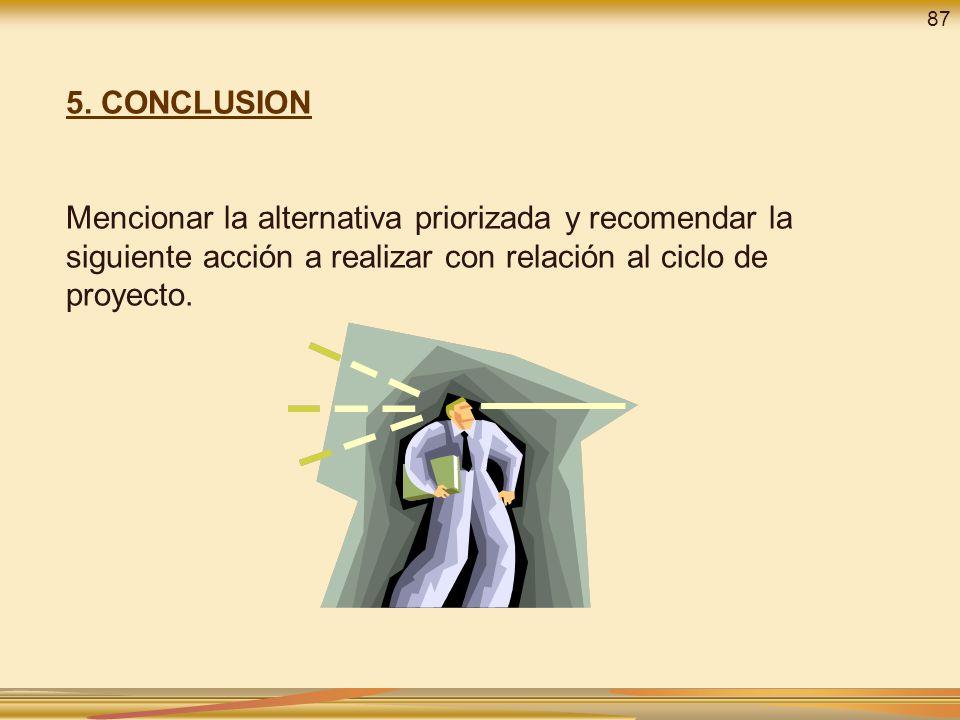5. CONCLUSION Mencionar la alternativa priorizada y recomendar la siguiente acción a realizar con relación al ciclo de proyecto. 87