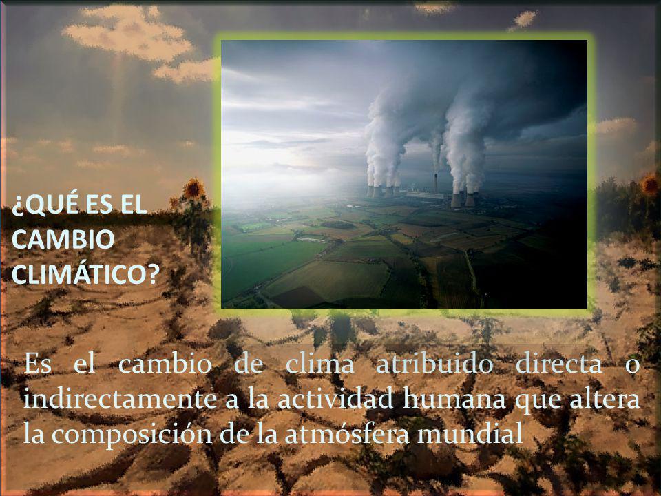 ¿QUÉ ES EL CAMBIO CLIMÁTICO? Es el cambio de clima atribuido directa o indirectamente a la actividad humana que altera la composición de la atmósfera