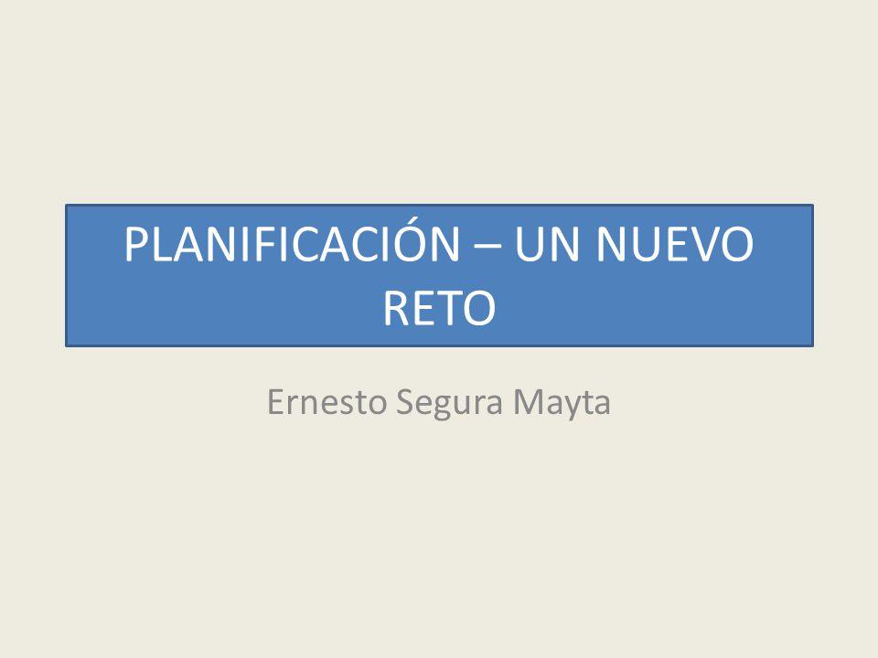 PLANIFICACIÓN – UN NUEVO RETO Ernesto Segura Mayta
