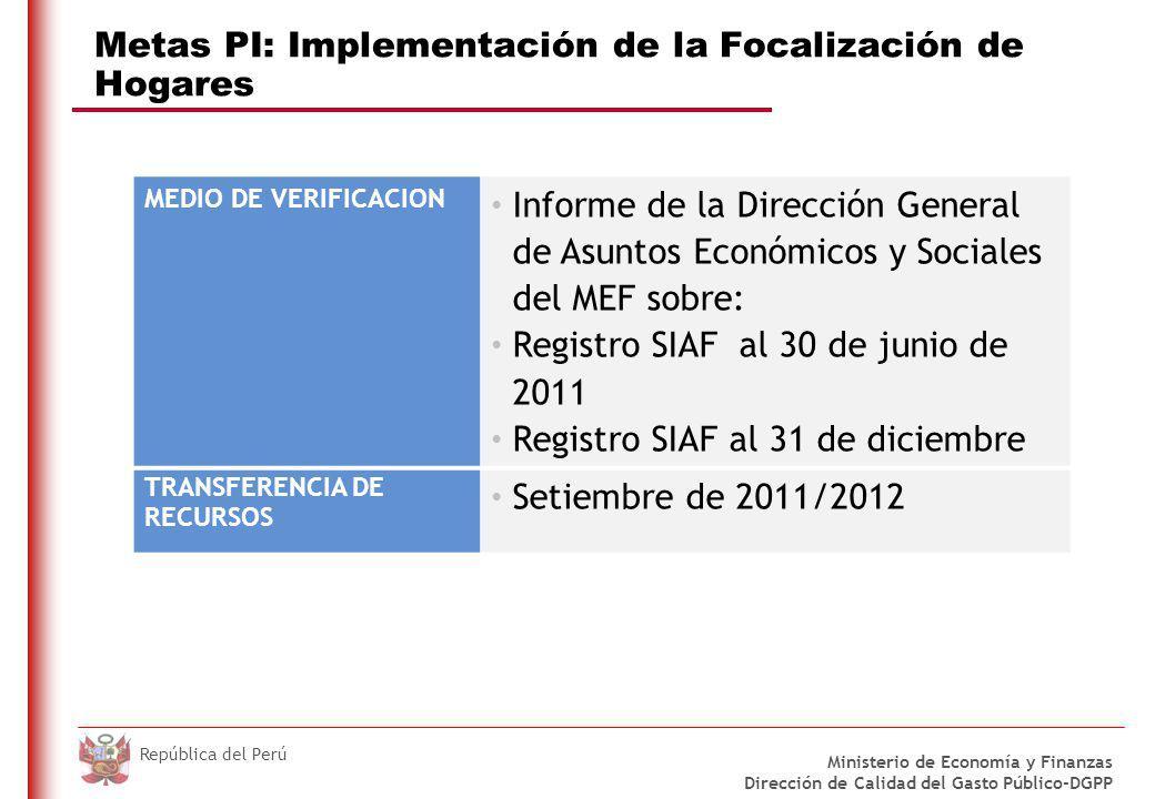 DO NOT REFRESH Ministerio de Economía y Finanzas Dirección de Calidad del Gasto Público-DGPP República del Perú Metas PI: Implementación de la Focalización de Hogares MEDIO DE VERIFICACION Informe de la Dirección General de Asuntos Económicos y Sociales del MEF sobre: Registro SIAF al 30 de junio de 2011 Registro SIAF al 31 de diciembre TRANSFERENCIA DE RECURSOS Setiembre de 2011/2012