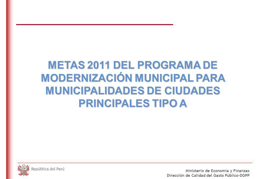 DO NOT REFRESH Ministerio de Economía y Finanzas Dirección de Calidad del Gasto Público-DGPP República del Perú METAS 2011 DEL PROGRAMA DE MODERNIZACIÓN MUNICIPAL PARA MUNICIPALIDADES DE CIUDADES PRINCIPALES TIPO A