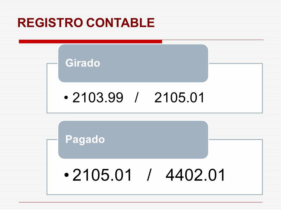 REGISTRO CONTABLE 2103.99 / 2105.01 Girado 2105.01 / 4402.01 Pagado