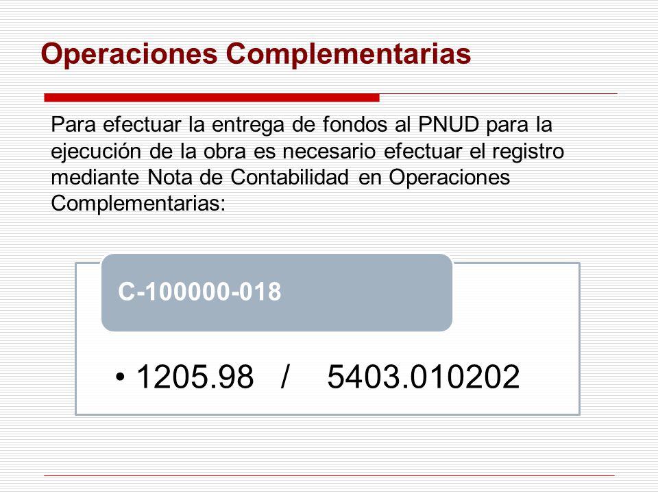 Operaciones Complementarias 1205.98 / 5403.010202 C-100000-018 Para efectuar la entrega de fondos al PNUD para la ejecución de la obra es necesario efectuar el registro mediante Nota de Contabilidad en Operaciones Complementarias: