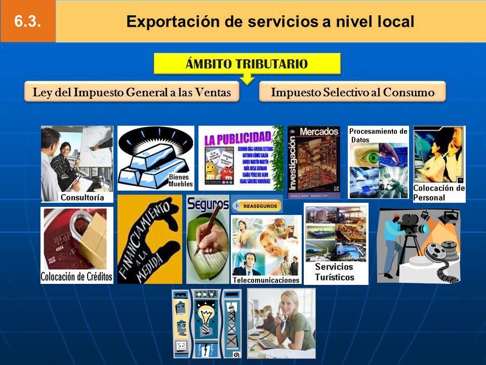 6.3. Exportación de servicios a nivel local ÁMBITO TRIBUTARIO Ley del Impuesto General a las Ventas Impuesto Selectivo al Consumo