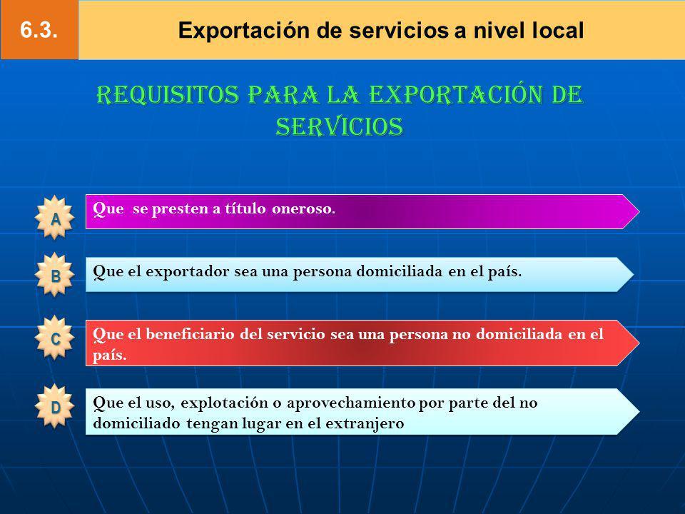 6.3. Exportación de servicios a nivel local REQUISITOS PARA LA EXPORTACIÓN DE SERVICIOS Que se presten a título oneroso. Que el beneficiario del servi