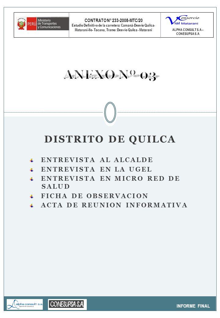 CONTRATO N° 233-2008-MTC/20 Estudio Definitivo de la carretera: Camaná-Desvío Quilca- Matarani-Ilo- Tacana, Tramo: Desvío Quilca - Matarani INFORME FINAL ALPHA CONSULT S.A – CONESUPSA S.A DISTRITO DE QUILCA ENTREVISTA AL ALCALDE ENTREVISTA EN LA UGEL ENTREVISTA EN MICRO RED DE SALUD FICHA DE OBSERVACION ACTA DE REUNION INFORMATIVA