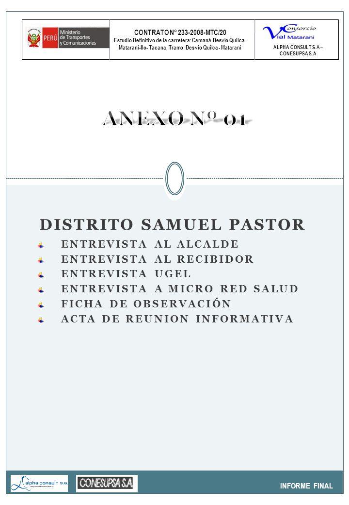 CONTRATO N° 233-2008-MTC/20 Estudio Definitivo de la carretera: Camaná-Desvío Quilca- Matarani-Ilo- Tacana, Tramo: Desvío Quilca - Matarani INFORME FINAL ALPHA CONSULT S.A – CONESUPSA S.A DISTRITO SAMUEL PASTOR ENTREVISTA AL ALCALDE ENTREVISTA AL RECIBIDOR ENTREVISTA UGEL ENTREVISTA A MICRO RED SALUD FICHA DE OBSERVACIÓN ACTA DE REUNION INFORMATIVA