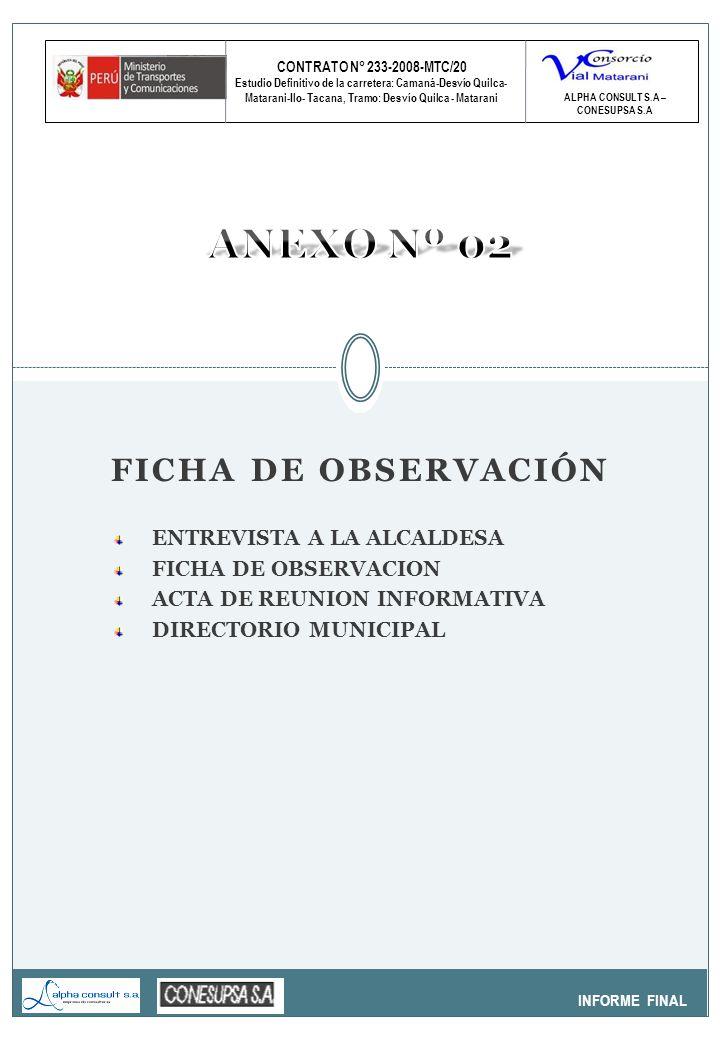 CONTRATO N° 233-2008-MTC/20 Estudio Definitivo de la carretera: Camaná-Desvío Quilca- Matarani-Ilo- Tacana, Tramo: Desvío Quilca - Matarani INFORME FINAL ALPHA CONSULT S.A – CONESUPSA S.A FICHA DE OBSERVACIÓN ENTREVISTA A LA ALCALDESA FICHA DE OBSERVACION ACTA DE REUNION INFORMATIVA DIRECTORIO MUNICIPAL
