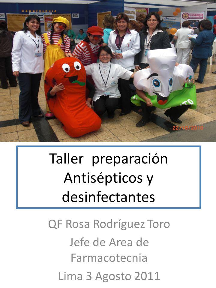 Taller preparación Antisépticos y desinfectantes QF Rosa Rodríguez Toro Jefe de Area de Farmacotecnia Lima 3 Agosto 2011