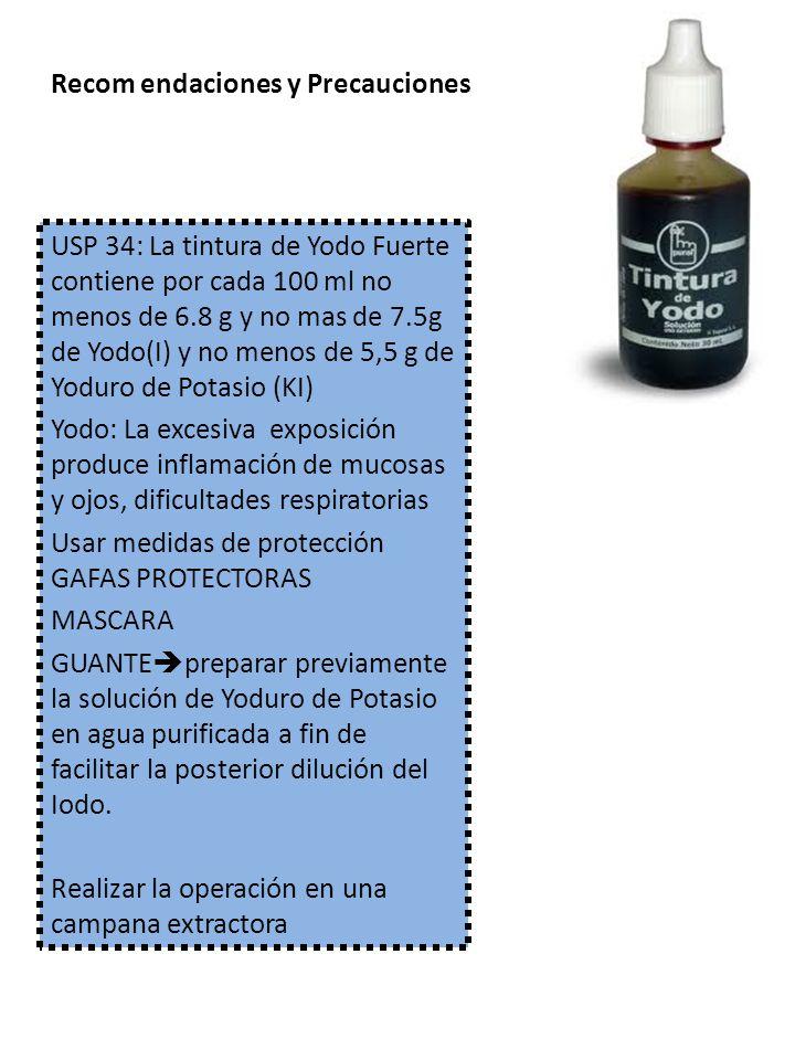 Recom endaciones y Precauciones USP 34: La tintura de Yodo Fuerte contiene por cada 100 ml no menos de 6.8 g y no mas de 7.5g de Yodo(I) y no menos de