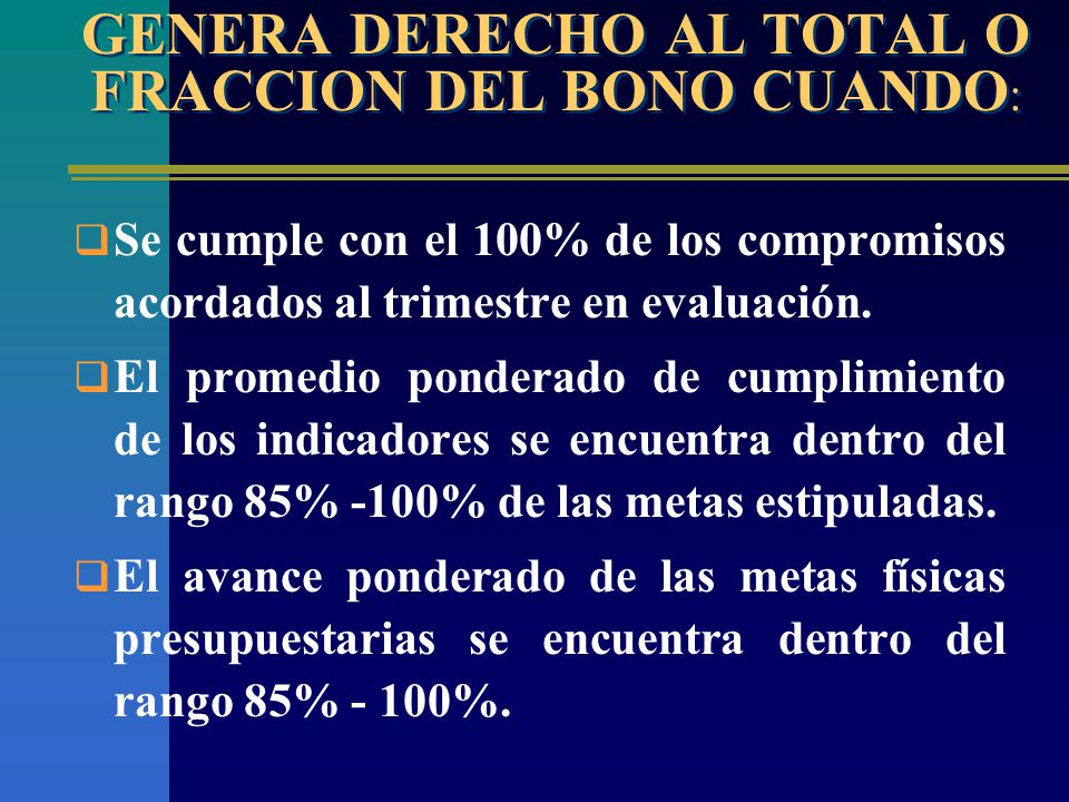 GENERA DERECHO AL TOTAL O FRACCION DEL BONO CUANDO : Se cumple con el 100% de los compromisos acordados al trimestre en evaluación.