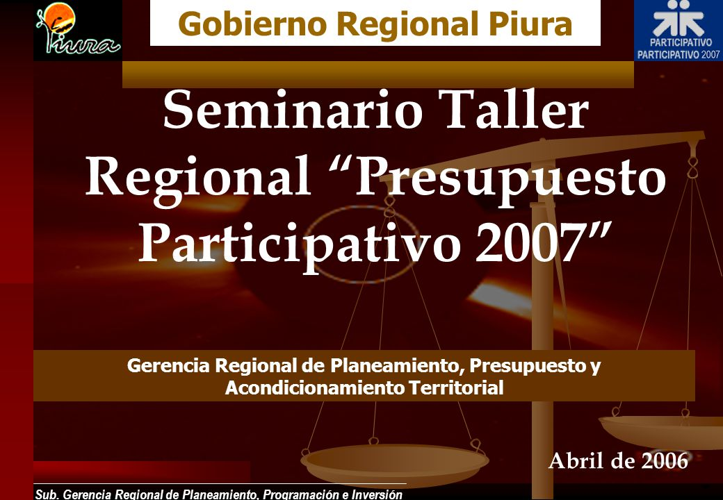 Sub. Gerencia Regional de Planeamiento, Programación e Inversión Seminario Taller Regional Presupuesto Participativo 2007 Gobierno Regional Piura Abri