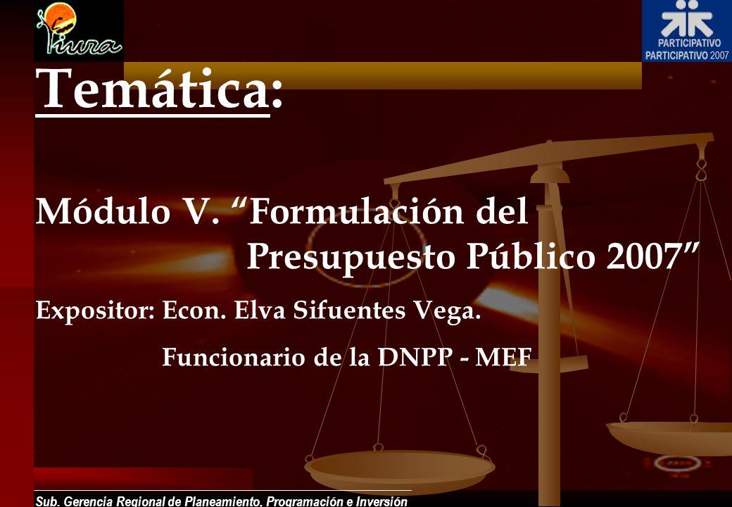 Sub. Gerencia Regional de Planeamiento, Programación e Inversión Módulo V. Formulación del Presupuesto Público 2007 Expositor:Econ. Elva Sifuentes Veg