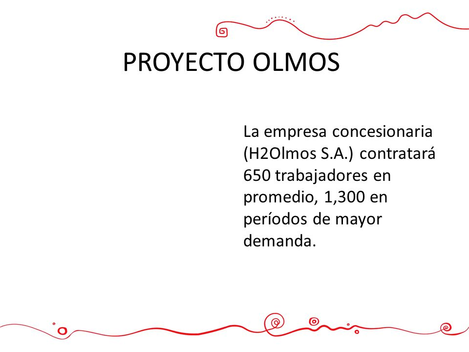 PROYECTO OLMOS La empresa concesionaria (H2Olmos S.A.) contratará 650 trabajadores en promedio, 1,300 en períodos de mayor demanda.