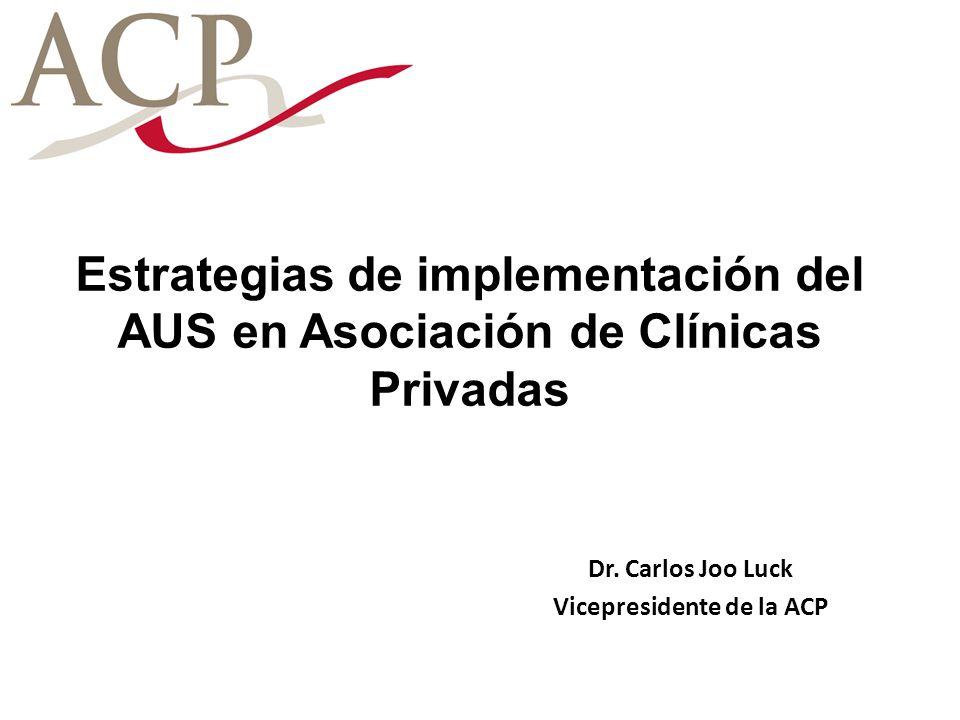 Estrategias de implementación del AUS en Asociación de Clínicas Privadas Dr. Carlos Joo Luck Vicepresidente de la ACP