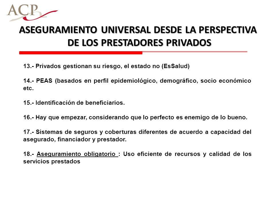 ASEGURAMIENTO UNIVERSAL DESDE LA PERSPECTIVA DE LOS PRESTADORES PRIVADOS 13.- Privados gestionan su riesgo, el estado no (EsSalud) 14.- PEAS (basados