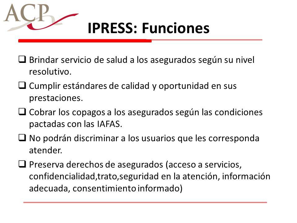 IPRESS: Funciones Brindar servicio de salud a los asegurados según su nivel resolutivo. Cumplir estándares de calidad y oportunidad en sus prestacione