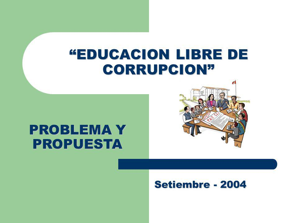 EDUCACION LIBRE DE CORRUPCION Setiembre - 2004 PROBLEMA Y PROPUESTA