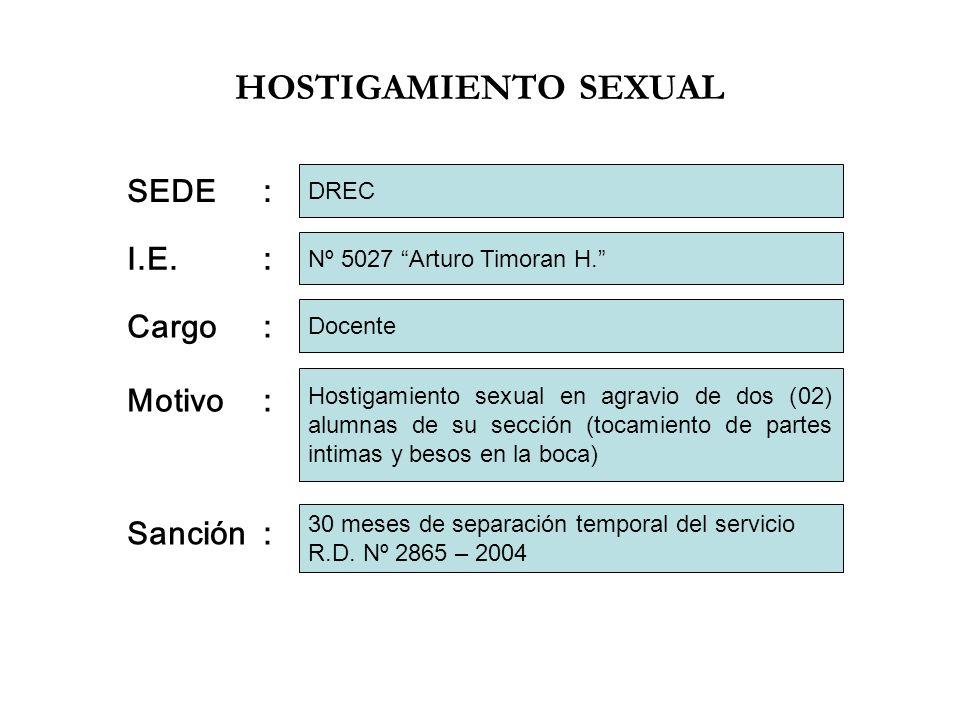 HOSTIGAMIENTO SEXUAL I.E.: Cargo: Motivo: Nº 5027 Arturo Timoran H. Docente Hostigamiento sexual en agravio de dos (02) alumnas de su sección (tocamie