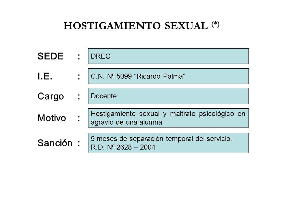 HOSTIGAMIENTO SEXUAL (*) I.E.: Cargo: Motivo: C.N. Nº 5099 Ricardo Palma Docente Hostigamiento sexual y maltrato psicológico en agravio de una alumna