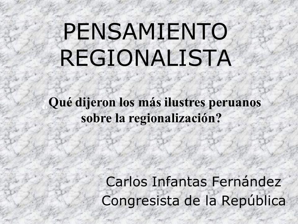 PENSAMIENTO REGIONALISTA Carlos Infantas Fernández Congresista de la República ¿Qué dijeron los más ilustres peruanos sobre la regionalización?