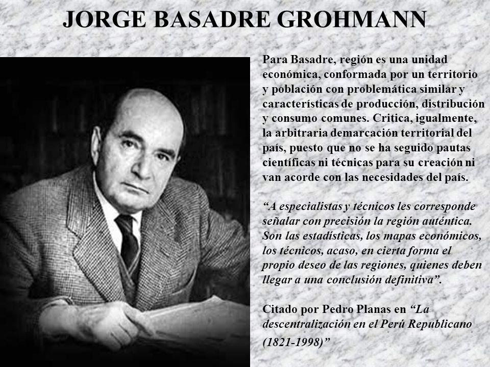 JORGE BASADRE GROHMANN Para Basadre, región es una unidad económica, conformada por un territorio y población con problemática similar y características de producción, distribución y consumo comunes.