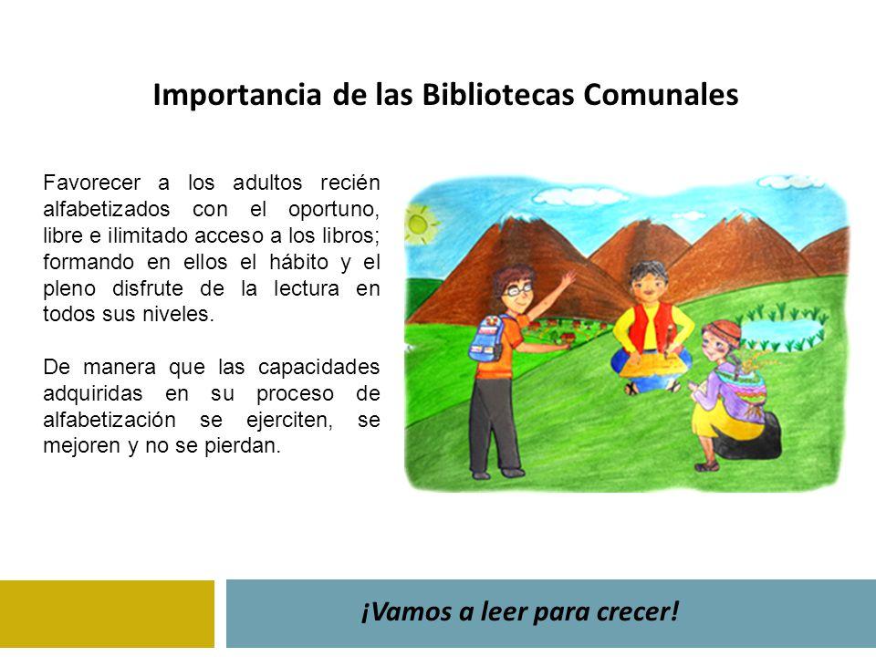 Importancia de las Bibliotecas Comunales ¡Vamos a leer para crecer! Favorecer a los adultos recién alfabetizados con el oportuno, libre e ilimitado ac