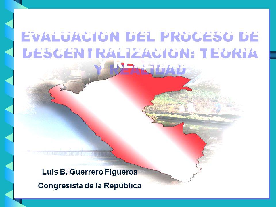 Luis B. Guerrero Figueroa Congresista de la República EVALUACION DEL PROCESO DE DESCENTRALIZACION: TEORIA Y REALIDAD