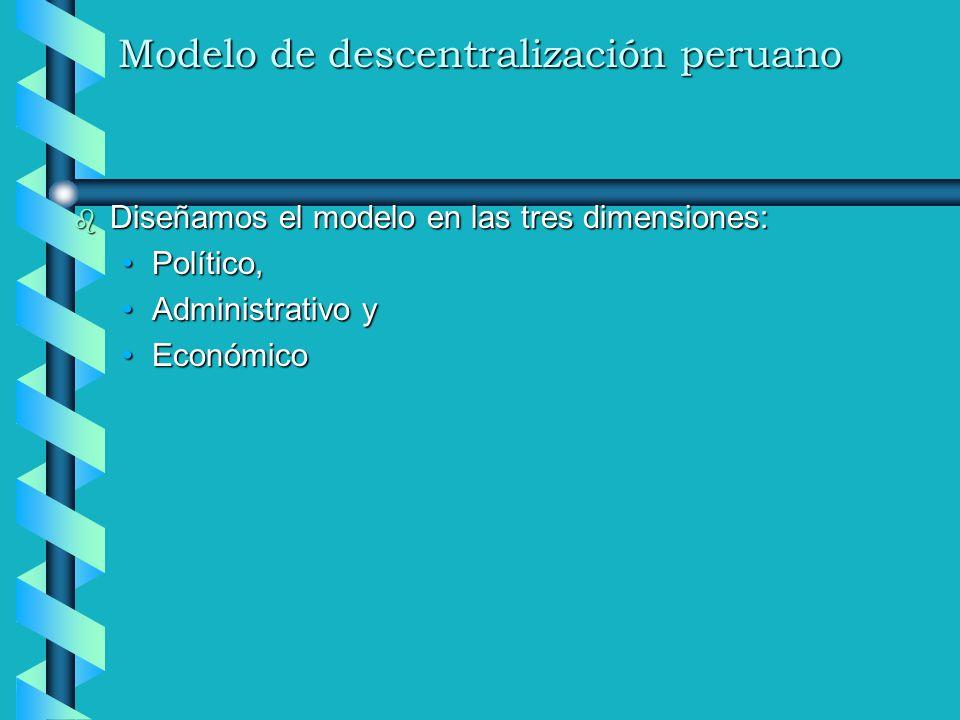 Modelo de descentralización peruano b Diseñamos el modelo en las tres dimensiones: Político,Político, Administrativo yAdministrativo y EconómicoEconóm