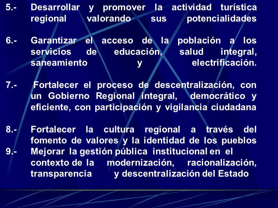 5.- Desarrollar y promover la actividad turística regional valorando sus potencialidades 6.- Garantizar el acceso de la población a los servicios de educación, salud integral, saneamiento y electrificación.