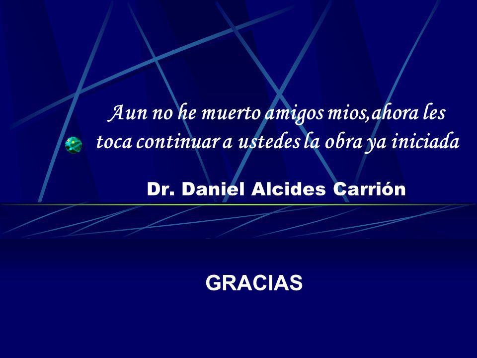 Aun no he muerto amigos mios,ahora les toca continuar a ustedes la obra ya iniciada Dr. Daniel Alcides Carrión GRACIAS