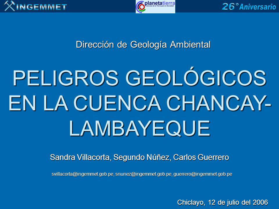 PELIGROS GEOLÓGICOS EN LA CUENCA CHANCAY- LAMBAYEQUE Sandra Villacorta, Segundo Núñez, Carlos Guerrero Dirección de Geología Ambiental Chiclayo, 12 de