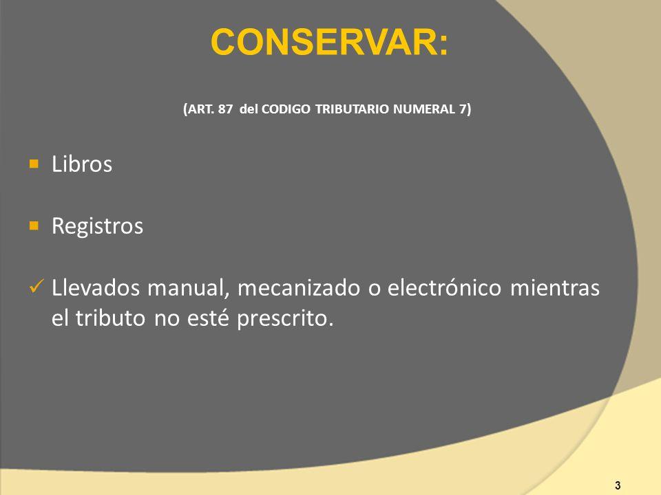 (ART. 87 del CODIGO TRIBUTARIO NUMERAL 7) Libros Registros Llevados manual, mecanizado o electrónico mientras el tributo no esté prescrito. CONSERVAR:
