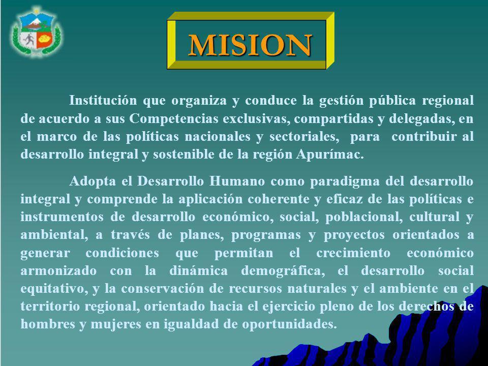 MISION MISION Institución que organiza y conduce la gestión pública regional de acuerdo a sus Competencias exclusivas, compartidas y delegadas, en el marco de las políticas nacionales y sectoriales, para contribuir al desarrollo integral y sostenible de la región Apurímac.