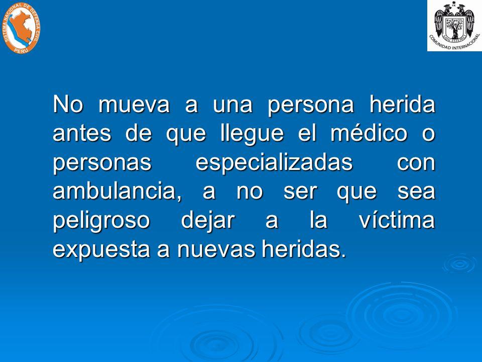 No mueva a una persona herida antes de que llegue el médico o personas especializadas con ambulancia, a no ser que sea peligroso dejar a la víctima expuesta a nuevas heridas.