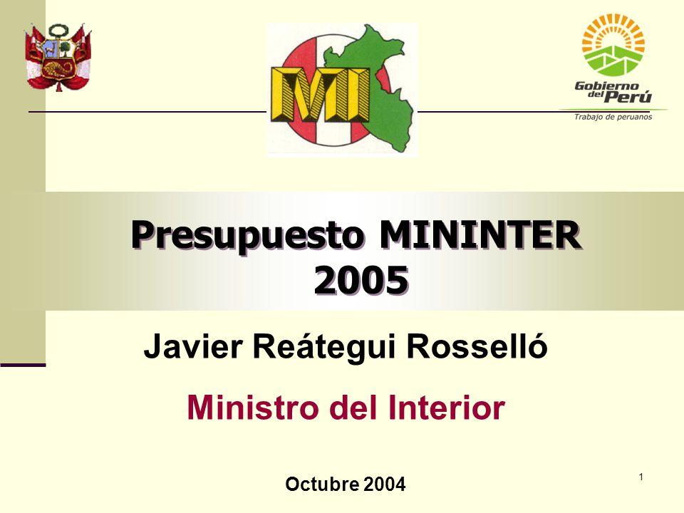 1 Presupuesto MININTER 2005 Javier Reátegui Rosselló Ministro del Interior Octubre 2004
